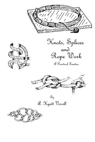 Knots, Splices and Rope Work: A Practical: Verrill, A. Hyatt