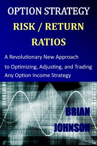 9780692028292: Option Strategy Risk / Return Ratios: A Revolutionary New Approach to Optimizing, Adjusting, and Trading Any Option Income Strategy