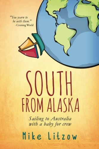 South From Alaska: Sailing to Australia with a baby for crew: Litzow, Mike