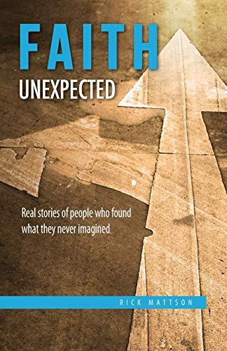 Faith Unexpected: Real Stories of People Who Found What They Never Imagined: Rick Mattson