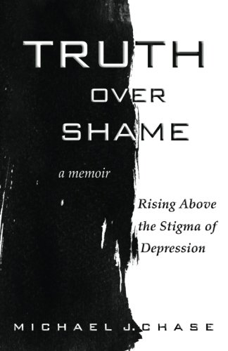 Truth Over Shame: Rising Above the Stigma of Depression: Michael J. Chase