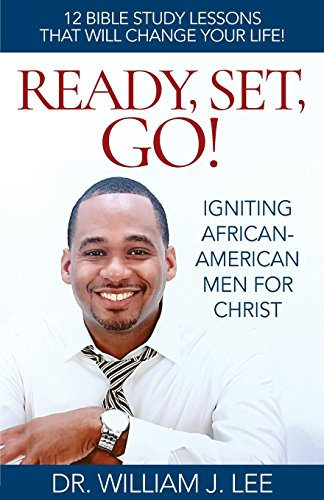 READY, SET, GO!: IGNITING AFRICAN-AMERICAN MEN FOR CHRIST: William J Lee