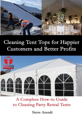 9780692200445: Cleaning Tent Tops for Happier Customers and Better Profits: A Complete How-to Guide to Cleaning Party Rental Tents