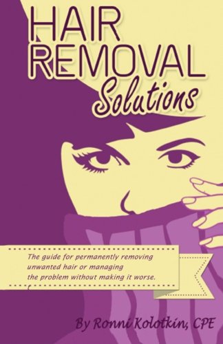 Hair Removal Solutions: The Guide for Permanently Removing Unwanted Hair or Managing Your Problem without Making it Worse