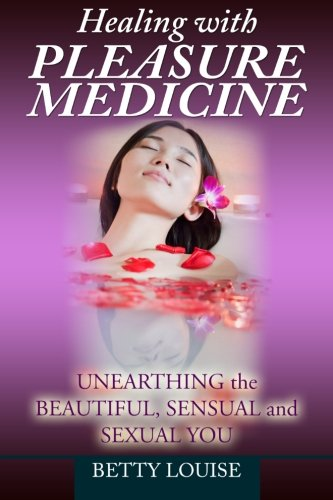 Healing With Pleasure Medicine: Unearthing the Beautiful, Sensual and Sexual You (Volume 4): Louise...