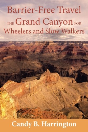 Barrier-Free Travel; The Grand Canyon for Wheelers and Slow Walkers: Candy B. Harrington