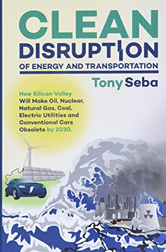 9780692210536: Clean Disruption of Energy and Transportation: How Silicon Valley Will Make Oil, Nuclear, Natural Gas, Coal, Electric Utilities and Conventional Cars
