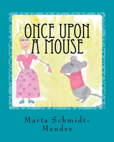 Once Upon a Mouse: A Story about: Schmidt-Mendez, Marta M.