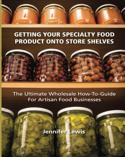 9780692213285: Getting Your Specialty Food Product Onto Store Shelves: The Ultimate Wholesale How-To Guide For Artisan Food Companies
