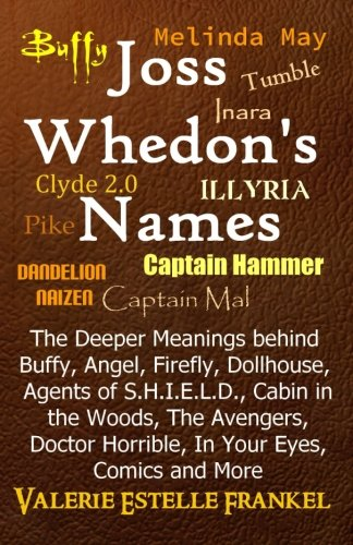 9780692216385: Joss Whedon's Names: The Deeper Meanings behind Buffy, Angel, Firefly, Dollhouse, Agents of S.H.I.E.L.D., Cabin in the Woods, The Avengers, Doctor Horrible, In Your Eyes, Comics and More