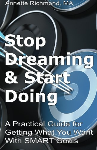 Stop Dreaming & Start Doing: A Practical Guide for Getting What You Want With SMART Goals: ...