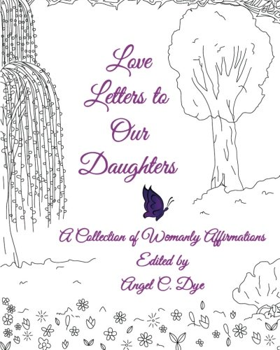 Love Letters to Our Daughters: A Collection of Womanly Affirmations: Angel C. Dye