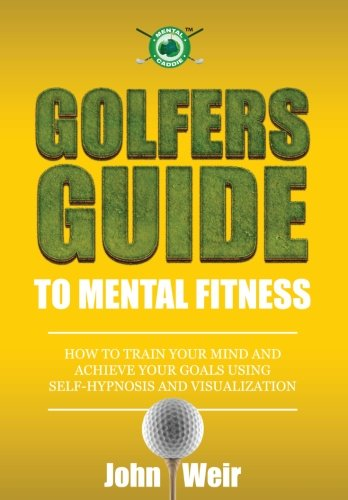 Golfers Guide to Mental Fitness: How To Train Your Mind And Achieve Your Goals Using Self-Hypnosis ...