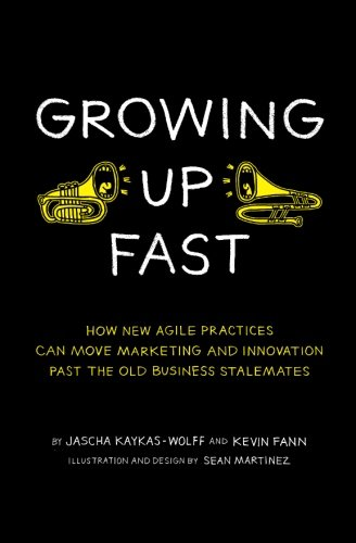 9780692238721: Growing Up Fast: How New Agile Practices Can Move Marketing And Innovation Past The Old Business Stalemates