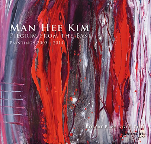 Man Hee Kim: Pilgrim From the East Paintings 2005-2014: Robert P. Metzger