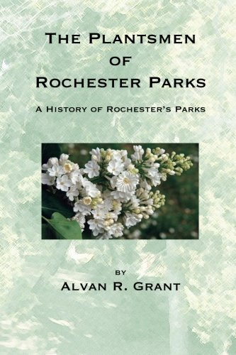 The Plantsmen of Rochester Parks: A History of Rochester's Parks: Trimble, Arthur P, Grant, ...