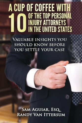 9780692253557: A Cup Of Coffee With 10 Of The Top Personal Injury Attorneys In The United States: Valuable insights you should know before you settle your case