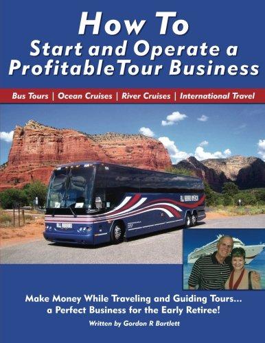 How to Start and Operate a Profitable Tour Business: Make Money While Traveling and Guiding Tours: ...