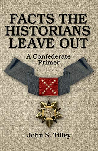 Facts the Historians Leave Out: A Confederate: Tilley, John S.