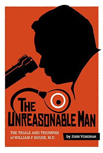 9780692273821: The Unreasonable Man: The Trials and Triumphs of William F. House, M.D.