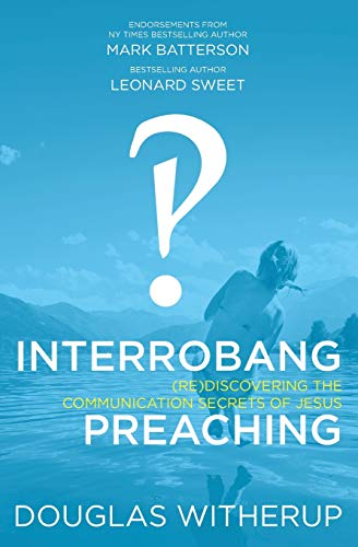Interrobang Preaching: (re)Discovering the Communication Secrets of: Witherup, Dr. Douglas