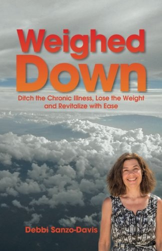 9780692280102: Weighed Down: Ditch the Chronic Illness, Lose the Weight and Revitalize with Ease