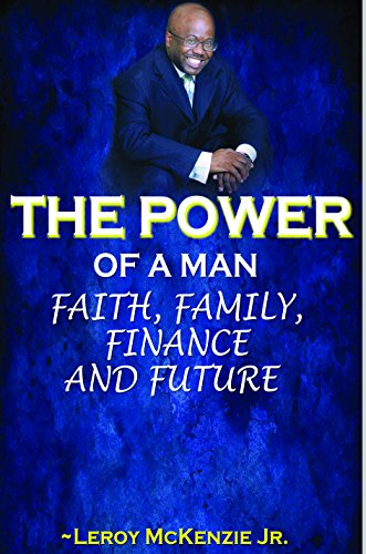 The Power of A Man.Faith, Family, Finance and Future: Leroy Mckenzie Jr.