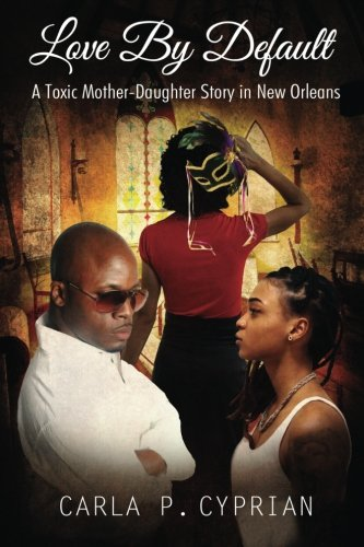 Love By Default: A Toxic Mother-Daughter Story in New Orleans: Cyprian, Mrs. Carla P