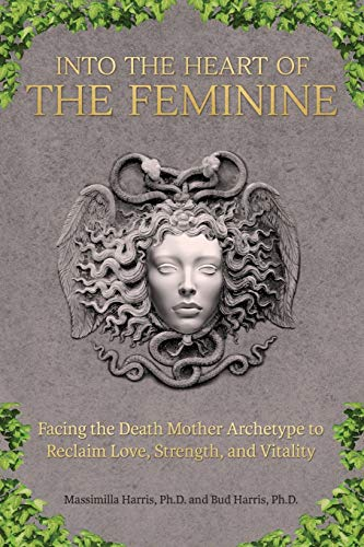 9780692311448: Into the Heart of the Feminine: Facing the Death Mother Archetype to Reclaim Love, Strength, and Vitality