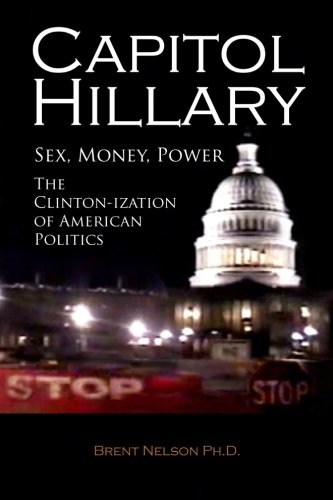 Capitol Hillary: Sex, Money, Power. The Clinton-ization of American Politics.: Nelson Ph.D., Brent