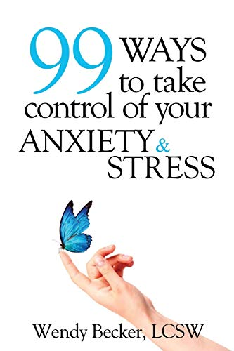 99 Ways to Take Control of Your Anxiety and Stress: Wendy Becker LCSW