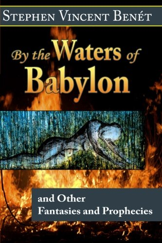 By the Waters of Babylon, and Other Fantasies and Prophecies: Benet, Stephen Vincent