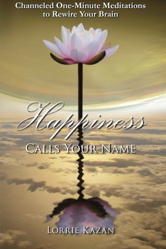 9780692341261: Happiness Calls Your Name: Channeled One-Minute Meditations to Rewire Your Brain