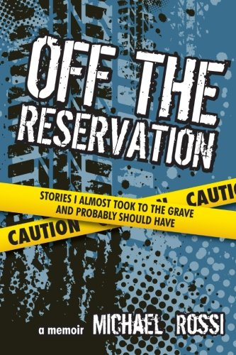 Off The Reservation: Stories I Almost Took to the Grave and Probably Should Have: Michael Rossi