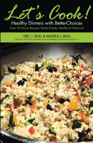 Let's Cook! Healthy Dinners with BetterChoices: Over 30 Dinner Recipes Made Simple, Healthy, &...