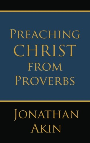 Preaching Christ from Proverbs: Akin, Jonathan