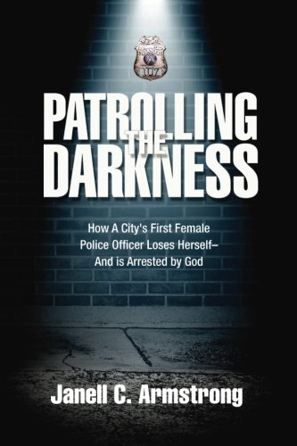 9780692361467: Patrolling the Darkness: How a City's First Female Police Officer Loses Herself- And is Arrested by God