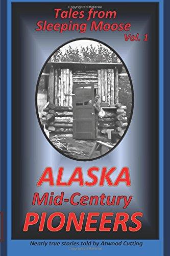 Tales from Sleeping Moose Vol. 1: Alaska Mid-Century Pioneers (Volume 1): Cutting, Atwood