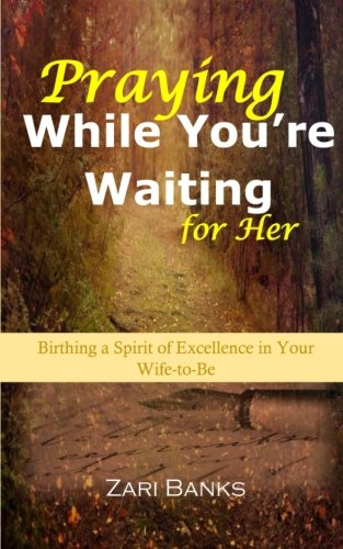 9780692366516: Praying While You're Waiting for Her: Birthing a Spirit of Excellence in Your Wife-to-Be