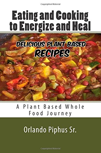 9780692367926: Eating and Cooking to Energize and Heal: Plant Based Whole Food Journey