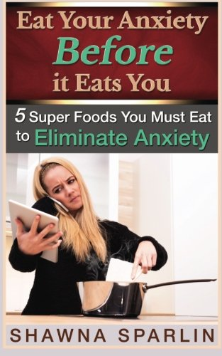 9780692369432: Eat Your Anxiety Before it Eats You: 5 Super Foods You Must Eat to Eliminate Anxiety