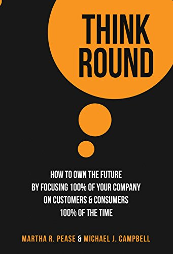 Think Round: How To Own The Future By Focusing 100% Of Your Company On Customers & Consumers ...