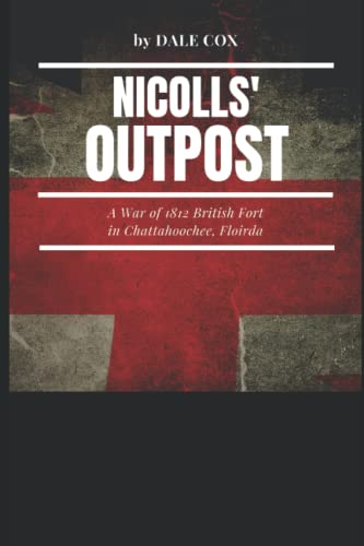 Nicolls' Outpost: A War of 1812 Fort at Chattahoochee, Florida: Cox, Dale