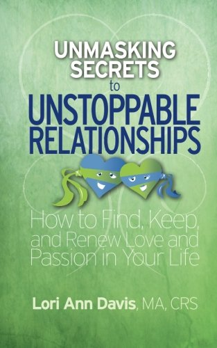 9780692385289: Unmasking Secrets to Unstoppable Relationships: How to Find, Keep and Renew Love and Passion in Your Life