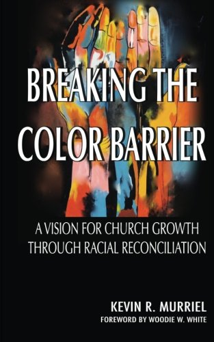 Breaking the Color Barrier: A Vision for Church Growth through Racial Reconciliation: Murriel, Dr. ...