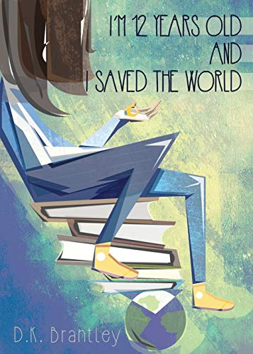 I'm 12 Years Old And I Saved The World: Brantley, D. K.