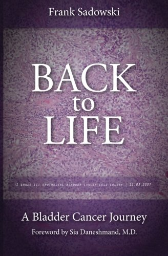 9780692401217: Back To Life: A Bladder Cancer Journey: Foreword by Sia Daneshmand, M.D.