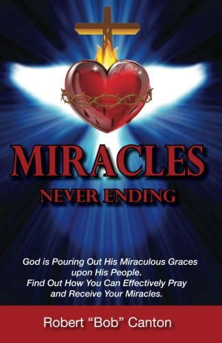 9780692402238: Miracles Never Ending: God is Pouring Out His Miraculous Graces upon His People. Find Out How You Can Effectively Pray and Receive Your Miracles.