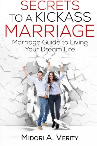 Secrets to a Kickass Marriage: Marriage Guide to Living Your Dream Life: Verity, Mrs. Midori A.
