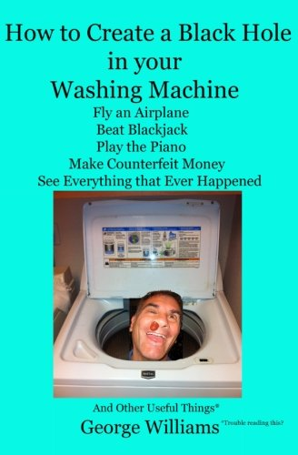 9780692407899: How to Create a Black Hole in Your Washing Machine: Fly an Airplane, Beat the Dealer, Play the Piano, Make Counterfeit Money, See Everything that Ever Happened And Other Useful Things